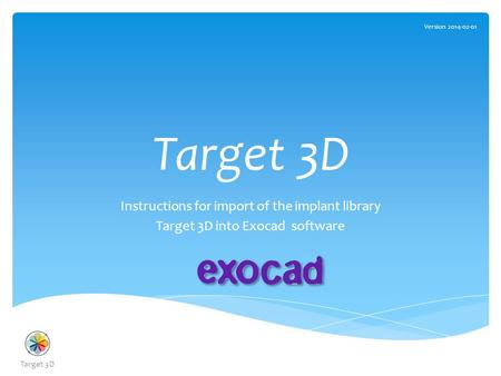 Target 3D Instructions for import of the implant library Target 3D into Exocad software Version 2014-02-01 Target 3D.