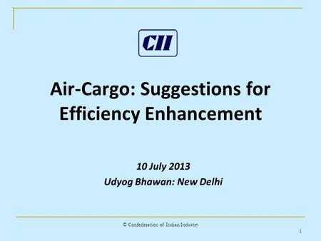 © Confederation of Indian Industry 1 Air-Cargo: Suggestions for Efficiency Enhancement 10 July 2013 Udyog Bhawan: New Delhi.