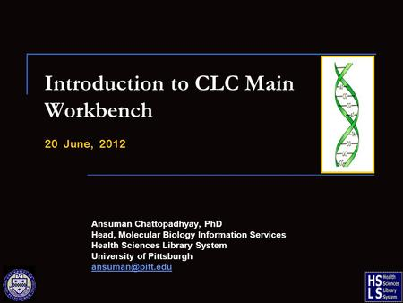 Introduction to CLC Main Workbench 20 June, 2012 Ansuman Chattopadhyay, PhD Head, Molecular Biology Information Services Health Sciences Library System.