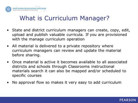 What is Curriculum Manager? State and district curriculum managers can create, copy, edit, upload and publish valuable curricula. If you are provisioned.