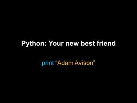 "Python: Your new best friend print ""Adam Avison""."