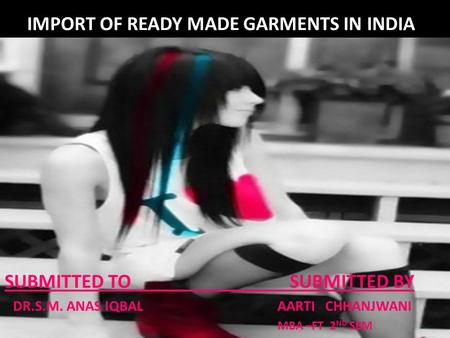 IMPORT OF READY MADE GARMENTS IN INDIA SUBMITTED TO SUBMITTED BY DR.S.M. ANAS IQBAL AARTI CHHANJWANI MBA –FT 2 ND SEM.