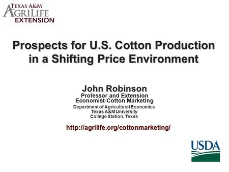 Prospects for U.S. Cotton Production in a Shifting Price Environment John Robinson Professor and Extension Economist-Cotton Marketing Department of Agricultural.