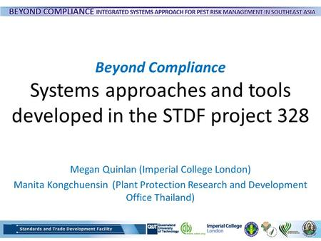 Beyond Compliance Systems approaches and tools developed in the STDF project 328 Megan Quinlan (Imperial College London) Manita Kongchuensin (Plant Protection.