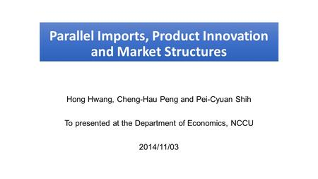 Parallel Imports, Product Innovation and Market Structures Hong Hwang, Cheng-Hau Peng and Pei-Cyuan Shih To presented at the Department of Economics, NCCU.