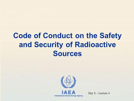 Code of Conduct on the Safety and Security of Radioactive Sources Day 8 – Lecture 6.