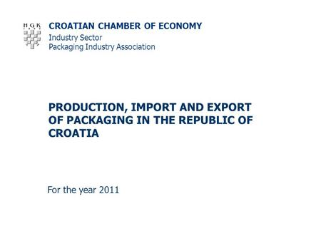 CROATIAN CHAMBER OF ECONOMY PRODUCTION, IMPORT AND EXPORT OF PACKAGING IN THE REPUBLIC OF CROATIA For the year 2011 Industry Sector Packaging Industry.