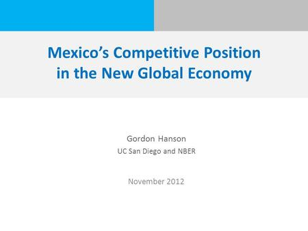 Mexico's Competitive Position in the New Global Economy Gordon Hanson UC San Diego and NBER November 2012.