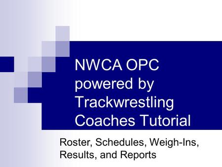 NWCA OPC powered by Trackwrestling Coaches Tutorial Roster, Schedules, Weigh-Ins, Results, and Reports.