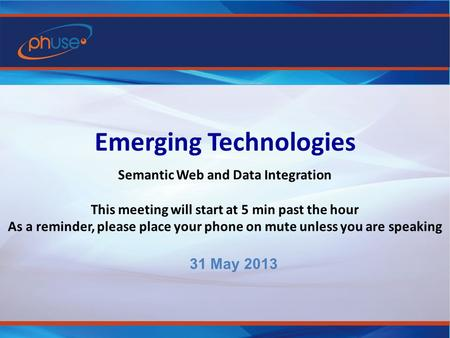 Emerging Technologies Semantic Web and Data Integration This meeting will start at 5 min past the hour As a reminder, please place your phone on mute unless.