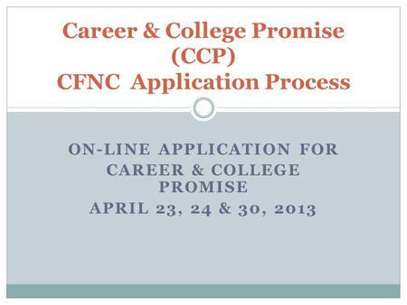 ON-LINE APPLICATION FOR CAREER & COLLEGE PROMISE APRIL 23, 24 & 30, 2013 Career & College Promise (CCP) CFNC Application Process.