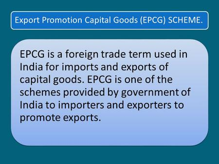 Export Promotion Capital Goods (EPCG) SCHEME. EPCG is a foreign trade term used in India for imports and exports of capital goods. EPCG is one of the schemes.