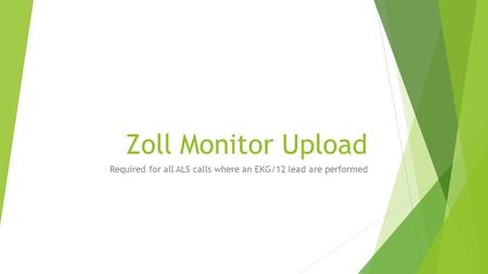 Zoll Monitor Upload Required for all ALS calls where an EKG/12 lead are performed.