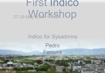 First Indico Workshop Indico for Sysadmins Pedro Ferreira 27-29 May 2013 CERN.