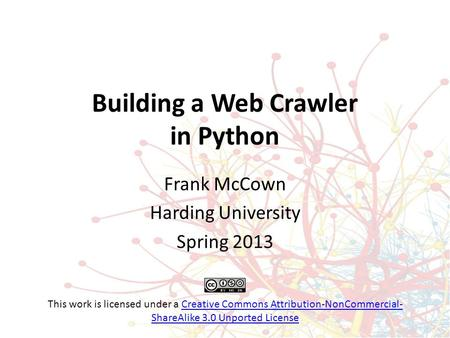 Building a Web Crawler in Python Frank McCown Harding University Spring 2013 This work is licensed under a Creative Commons Attribution-NonCommercial-