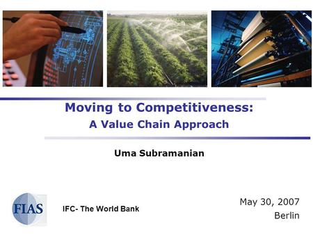 Moving to Competitiveness: A Value Chain Approach Uma Subramanian May 30, 2007 Berlin IFC- The World Bank.