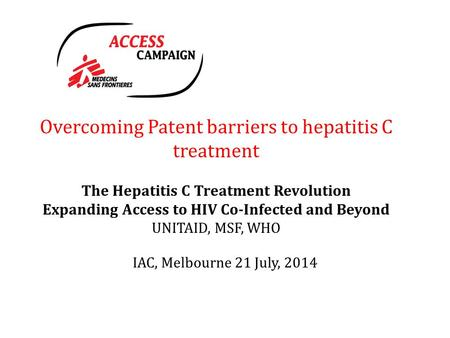 Overcoming Patent barriers to hepatitis C treatment The Hepatitis C Treatment Revolution Expanding Access to HIV Co-Infected and Beyond UNITAID, MSF, WHO.