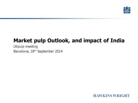HAWKINS WRIGHT Market pulp Outlook, and impact of India Utipulp meeting Barcelona, 18 th September 2014.