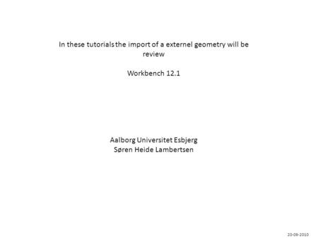 In these tutorials the import of a externel geometry will be review Workbench 12.1 Aalborg Universitet Esbjerg Søren Heide Lambertsen 20-09-2010.