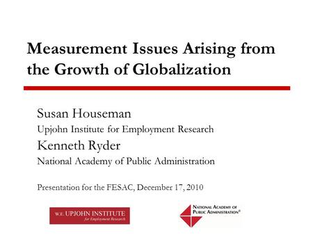 Measurement Issues Arising from the Growth of Globalization Susan Houseman Upjohn Institute for Employment Research Kenneth Ryder National Academy of Public.