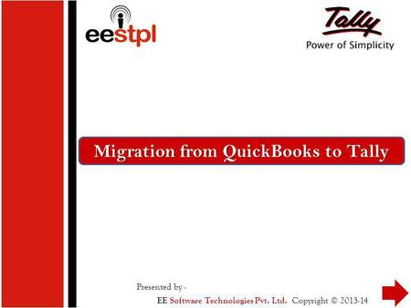 Migration from QuickBooks to Tally Presented by - Copyright © 2013-14 EE Software Technologies Pvt. Ltd.