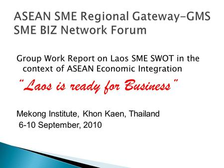"Group Work Report on Laos SME SWOT in the context of ASEAN Economic Integration ""Laos is ready for Business"" Mekong Institute, Khon Kaen, Thailand 6-10."