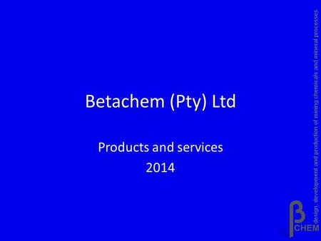 Betachem (Pty) Ltd Products and services 2014 design, development and production of mining chemicals and mineral processes.