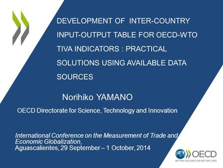 DEVELOPMENT OF INTER-COUNTRY INPUT-OUTPUT TABLE FOR OECD-WTO TIVA INDICATORS : PRACTICAL SOLUTIONS USING AVAILABLE DATA SOURCES Norihiko YAMANO OECD Directorate.
