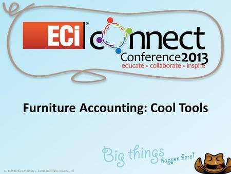 ECi Confidential & Proprietary - ©2013 eCommerce Industries, Inc. 1 1 Furniture Accounting: Cool Tools.