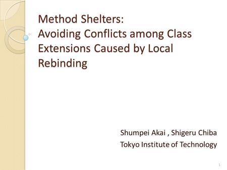 Method Shelters: Avoiding Conflicts among Class Extensions Caused by Local Rebinding Shumpei Akai, Shigeru Chiba Tokyo Institute of Technology 1.