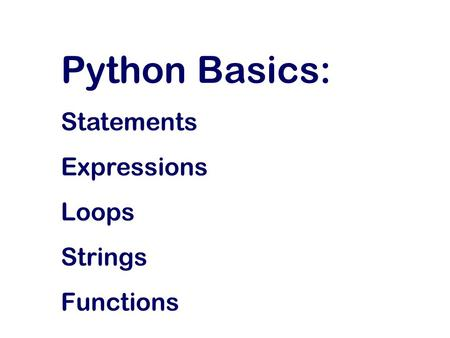 Python Basics: Statements Expressions Loops Strings Functions.