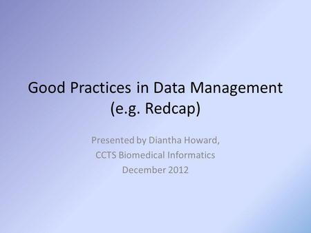 Good Practices in Data Management (e.g. Redcap) Presented by Diantha Howard, CCTS Biomedical Informatics December 2012.