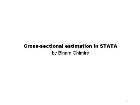 1 Cross-sectional estimation in STATA by Binam Ghimire.