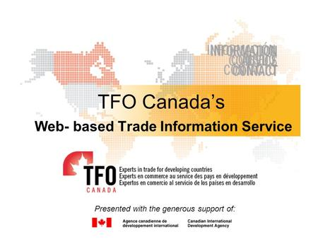 TFO Canada's Web- based Trade Information Service Presented with the generous support of: