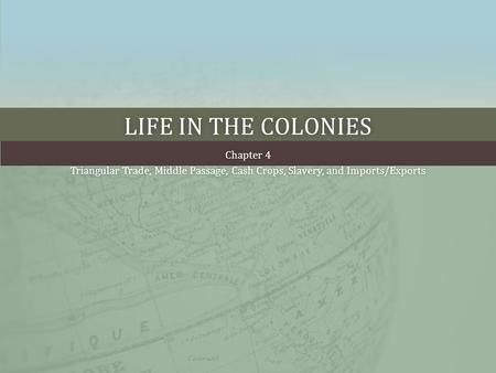 LIFE IN THE COLONIESLIFE IN THE COLONIES Chapter 4Chapter 4 Triangular Trade, Middle Passage, Cash Crops, Slavery, and Imports/ExportsTriangular Trade,