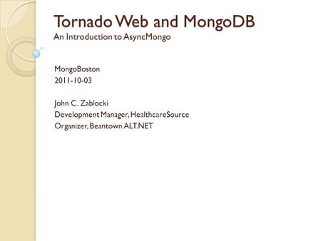 Tornado Web and MongoDB An Introduction to AsyncMongo MongoBoston 2011-10-03 John C. Zablocki Development Manager, HealthcareSource Organizer, Beantown.