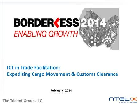 ICT in Trade Facilitation: Expediting Cargo Movement & Customs Clearance February 2014 The Trident Group, LLC.