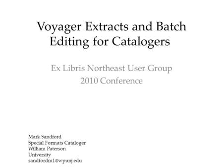 Voyager Extracts and Batch Editing for Catalogers Ex Libris Northeast User Group 2010 Conference Mark Sandford Special Formats Cataloger William Paterson.