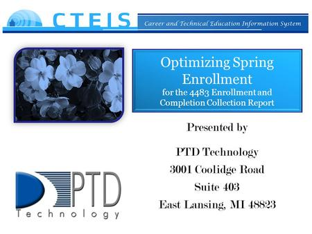 Optimizing Spring Enrollment for the 4483 Enrollment and Completion Collection Report Presented by PTD Technology 3001 Coolidge Road Suite 403 East Lansing,