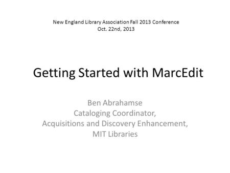Getting Started with MarcEdit Ben Abrahamse Cataloging Coordinator, Acquisitions and Discovery Enhancement, MIT Libraries New England Library Association.