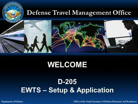 Defense Travel Management Office Office of the Under Secretary of Defense (Personnel and Readiness) Department of Defense WELCOME D-205 EWTS – Setup &
