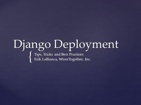 { Django Deployment Tips, Tricks and Best Practices Erik LaBianca, WiserTogether, Inc.