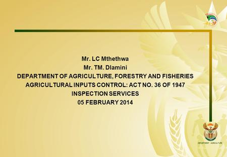 DEPARTMENT: AGRICULTURE Mr. LC Mthethwa Mr. TM. Dlamini DEPARTMENT OF AGRICULTURE, FORESTRY AND FISHERIES AGRICULTURAL INPUTS CONTROL: ACT NO. 36 OF 1947.