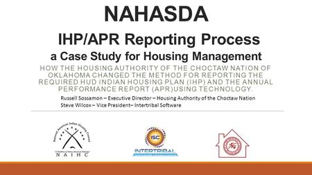 NAHASDA IHP/APR Reporting Process a Case Study for Housing Management HOW THE HOUSING AUTHORITY OF THE CHOCTAW NATION OF OKLAHOMA CHANGED THE METHOD FOR.
