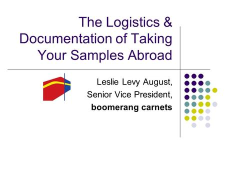 The Logistics & Documentation of Taking Your Samples Abroad Leslie Levy August, Senior Vice President, boomerang carnets.