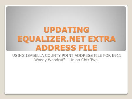 UPDATING EQUALIZER.NET EXTRA ADDRESS FILE USING ISABELLA COUNTY POINT ADDRESS FILE FOR E911 Woody Woodruff – Union Chtr Twp.