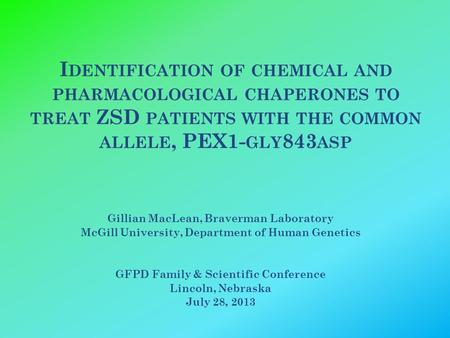I DENTIFICATION OF CHEMICAL AND PHARMACOLOGICAL CHAPERONES TO TREAT ZSD PATIENTS WITH THE COMMON ALLELE, PEX1- GLY 843 ASP Gillian MacLean, Braverman Laboratory.