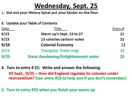 Wednesday, Sept. 25 1. Get out your History Spiral put your binder on the floor 3. Update your Table of Contents DateTitle Entry # 9/23Warm up's Sept.