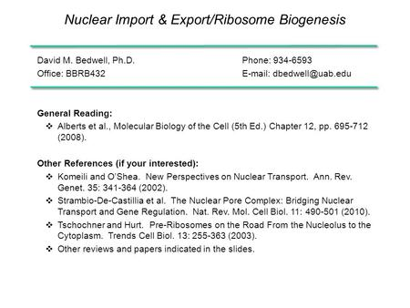 Nuclear Import & Export/Ribosome Biogenesis David M. Bedwell, Ph.D.Phone: 934-6593 Office: BBRB432  General Reading:  Alberts et.