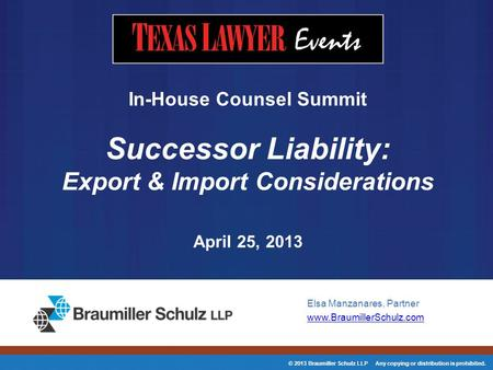 © 2013 Braumiller Schulz LLP Any copying or distribution is prohibited. Elsa Manzanares, Partner www.BraumillerSchulz.com In-House Counsel Summit Successor.
